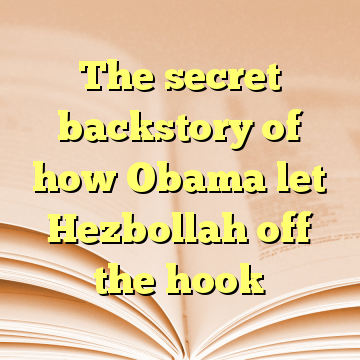 The secret backstory of how Obama let Hezbollah off the hook