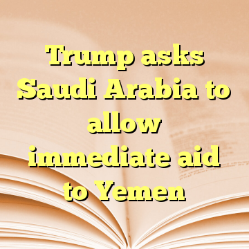 Trump asks Saudi Arabia to allow immediate aid to Yemen