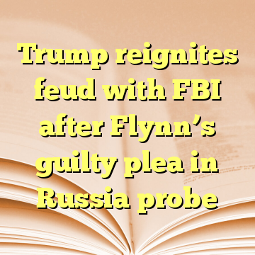 Trump reignites feud with FBI after Flynn's guilty plea in Russia probe