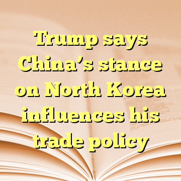 Trump says China's stance on North Korea influences his trade policy