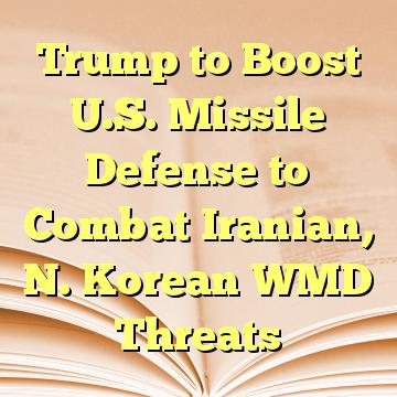 Trump to Boost U.S. Missile Defense to Combat Iranian, N. Korean WMD Threats