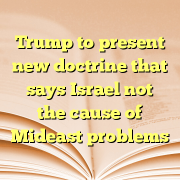 Trump to present new doctrine that says Israel not the cause of Mideast problems