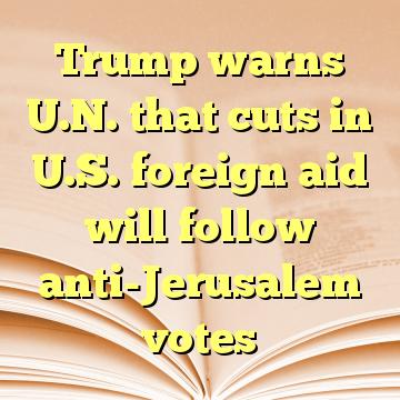 Trump warns U.N. that cuts in U.S. foreign aid will follow anti-Jerusalem votes
