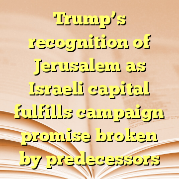 Trump's recognition of Jerusalem as Israeli capital fulfills campaign promise broken by predecessors