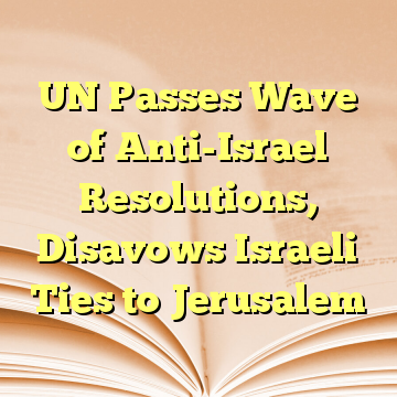 UN Passes Wave of Anti-Israel Resolutions, Disavows Israeli Ties to Jerusalem