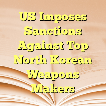 US Imposes Sanctions Against Top North Korean Weapons Makers