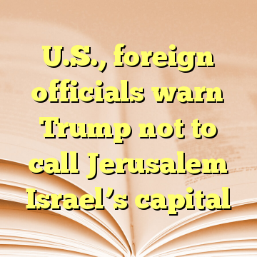 U.S., foreign officials warn Trump not to call Jerusalem Israel's capital