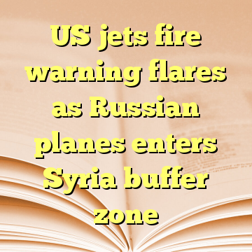 US jets fire warning flares as Russian planes enters Syria buffer zone