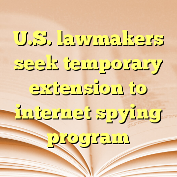 U.S. lawmakers seek temporary extension to internet spying program