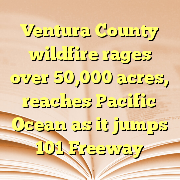 Ventura County wildfire rages over 50,000 acres, reaches Pacific Ocean as it jumps 101 Freeway