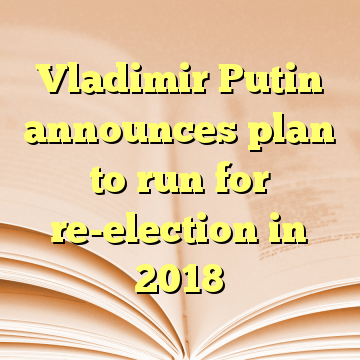 Vladimir Putin announces plan to run for re-election in 2018