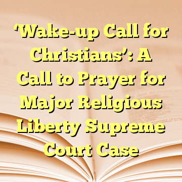 'Wake-up Call for Christians': A Call to Prayer for Major Religious Liberty Supreme Court Case