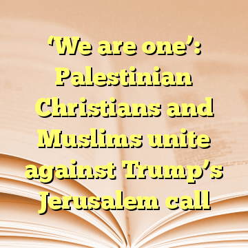 'We are one': Palestinian Christians and Muslims unite against Trump's Jerusalem call