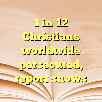 1 in 12 Christians worldwide persecuted, report shows