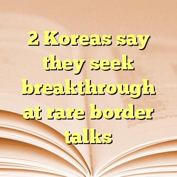 2 Koreas say they seek breakthrough at rare border talks