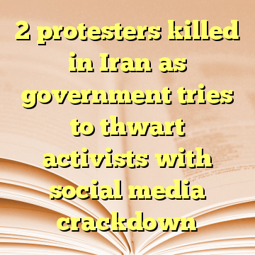 2 protesters killed in Iran as government tries to thwart activists with social media crackdown