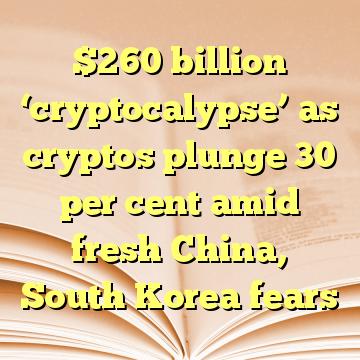 $260 billion 'cryptocalypse' as cryptos plunge 30 per cent amid fresh China, South Korea fears