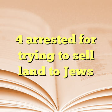 4 arrested for trying to sell land to Jews