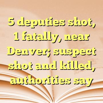 5 deputies shot, 1 fatally, near Denver; suspect shot and killed, authorities say