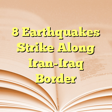 8 Earthquakes Strike Along Iran-Iraq Border