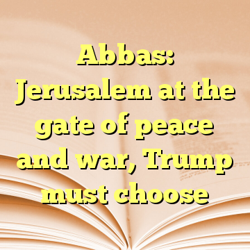 Abbas: Jerusalem at the gate of peace and war, Trump must choose