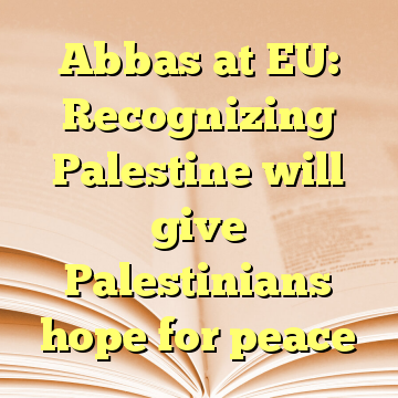 Abbas at EU: Recognizing Palestine will give Palestinians hope for peace