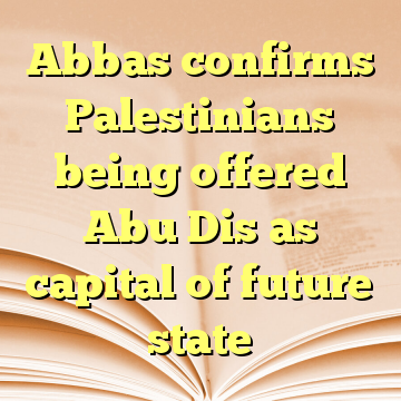 Abbas confirms Palestinians being offered Abu Dis as capital of future state