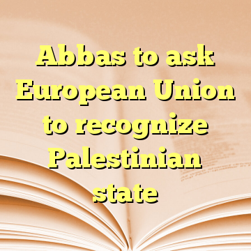 Abbas to ask European Union to recognize Palestinian state