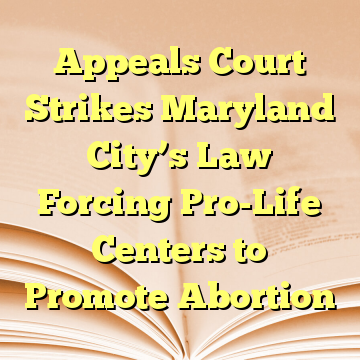 Appeals Court Strikes Maryland City's Law Forcing Pro-Life Centers to Promote Abortion
