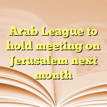 Arab League to hold meeting on Jerusalem next month