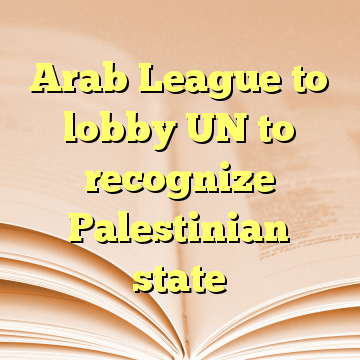 Arab League to lobby UN to recognize Palestinian state