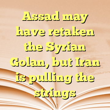 Assad may have retaken the Syrian Golan, but Iran is pulling the strings