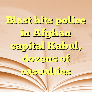 Blast hits police in Afghan capital Kabul, dozens of casualties