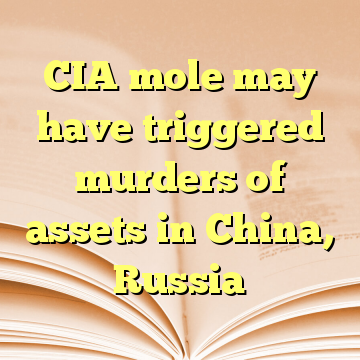 CIA mole may have triggered murders of assets in China, Russia