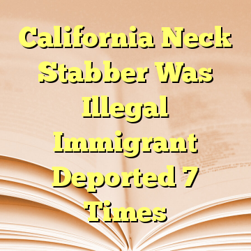 California Neck Stabber Was Illegal Immigrant Deported 7 Times
