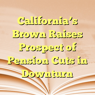 California's Brown Raises Prospect of Pension Cuts in Downturn