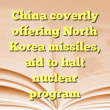 China covertly offering North Korea missiles, aid to halt nuclear program