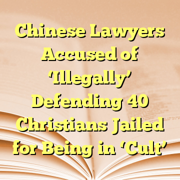 Chinese Lawyers Accused of 'Illegally' Defending 40 Christians Jailed for Being in 'Cult'