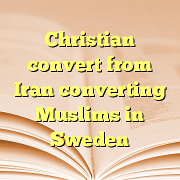 Christian convert from Iran converting Muslims in Sweden