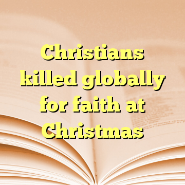 Christians killed globally for faith at Christmas