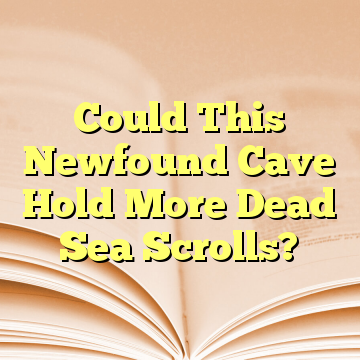 Could This Newfound Cave Hold More Dead Sea Scrolls?