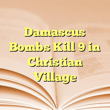 Damascus Bombs Kill 9 in Christian Village