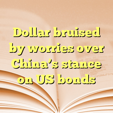 Dollar bruised by worries over China's stance on US bonds