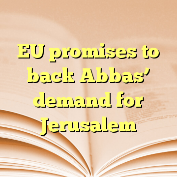 EU promises to back Abbas' demand for Jerusalem
