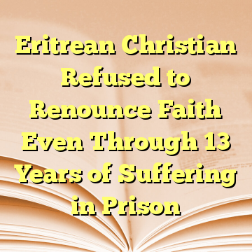 Eritrean Christian Refused to Renounce Faith Even Through 13 Years of Suffering in Prison