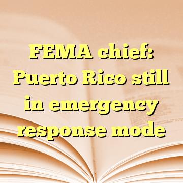 FEMA chief: Puerto Rico still in emergency response mode