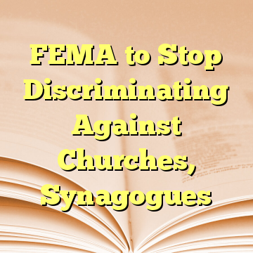 FEMA to Stop Discriminating Against Churches, Synagogues