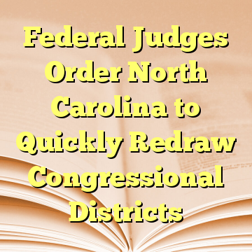 Federal Judges Order North Carolina to Quickly Redraw Congressional Districts