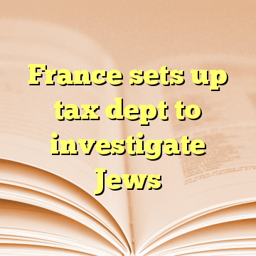 France sets up tax dept to investigate Jews