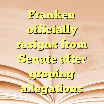 Franken officially resigns from Senate after groping allegations